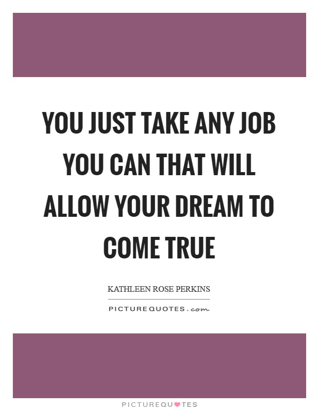 You just take any job you can that will allow your dream to come true Picture Quote #1