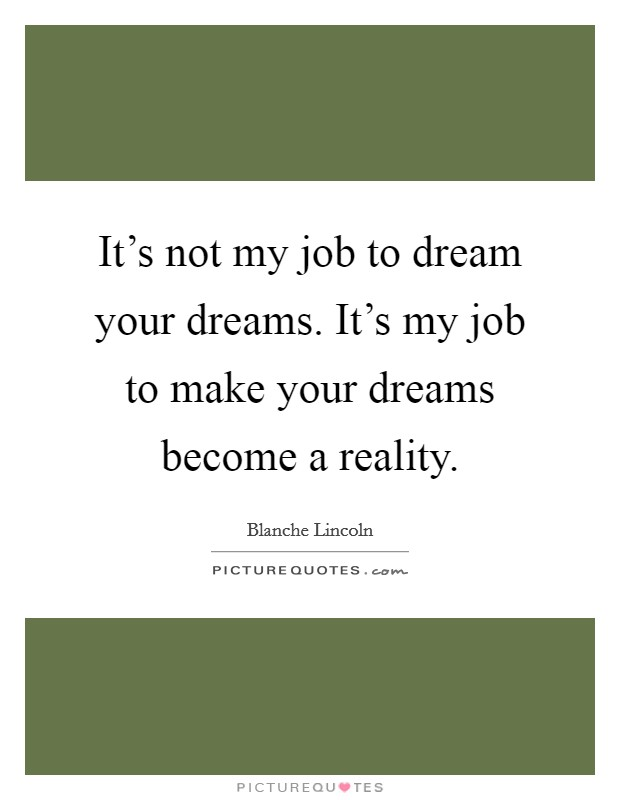 It's not my job to dream your dreams. It's my job to make your dreams become a reality Picture Quote #1