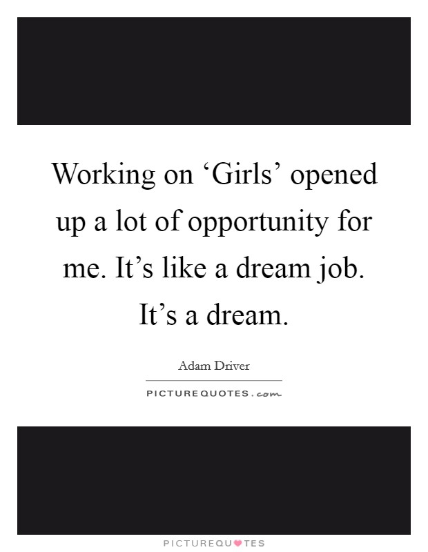 Working on 'Girls' opened up a lot of opportunity for me. It's like a dream job. It's a dream Picture Quote #1