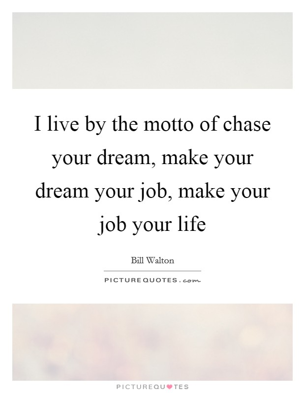 I live by the motto of chase your dream, make your dream your job, make your job your life Picture Quote #1