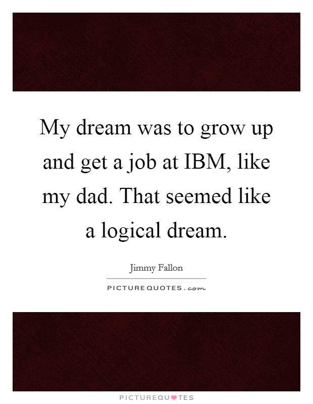 My dream was to grow up and get a job at IBM, like my dad. That seemed like a logical dream Picture Quote #1