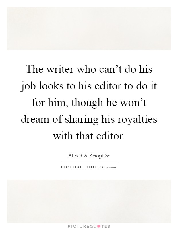 The writer who can't do his job looks to his editor to do it for him, though he won't dream of sharing his royalties with that editor Picture Quote #1