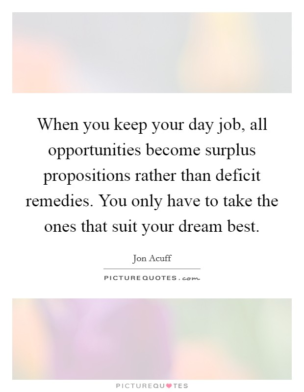 When you keep your day job, all opportunities become surplus propositions rather than deficit remedies. You only have to take the ones that suit your dream best Picture Quote #1