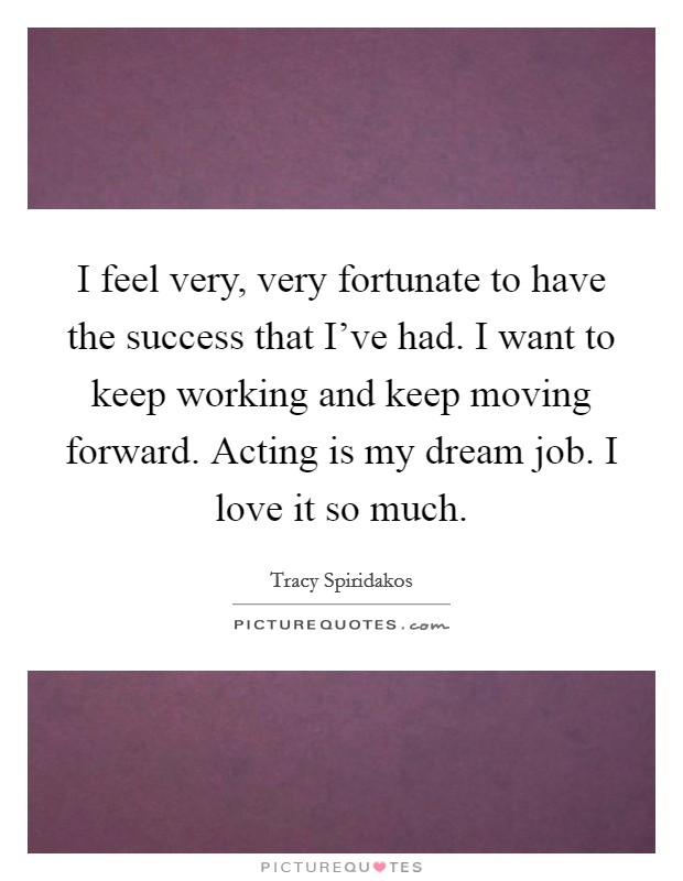 I feel very, very fortunate to have the success that I've had. I want to keep working and keep moving forward. Acting is my dream job. I love it so much Picture Quote #1