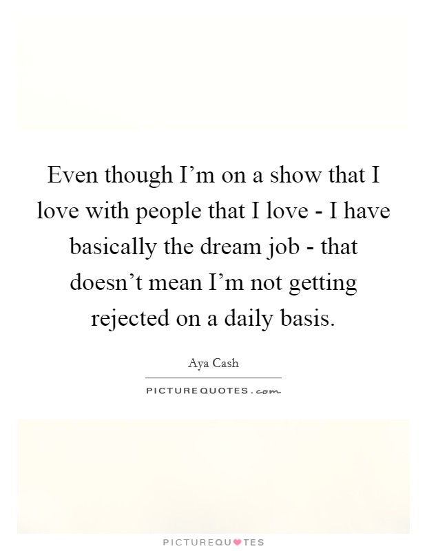 Even though I'm on a show that I love with people that I love - I have basically the dream job - that doesn't mean I'm not getting rejected on a daily basis Picture Quote #1