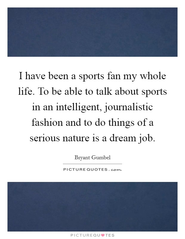 I have been a sports fan my whole life. To be able to talk about sports in an intelligent, journalistic fashion and to do things of a serious nature is a dream job Picture Quote #1