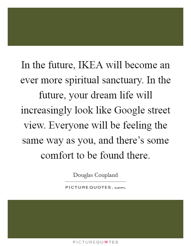 In the future, IKEA will become an ever more spiritual sanctuary. In the future, your dream life will increasingly look like Google street view. Everyone will be feeling the same way as you, and there's some comfort to be found there Picture Quote #1
