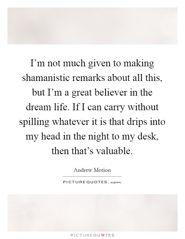I'm not much given to making shamanistic remarks about all this, but I'm a great believer in the dream life. If I can carry without spilling whatever it is that drips into my head in the night to my desk, then that's valuable Picture Quote #1