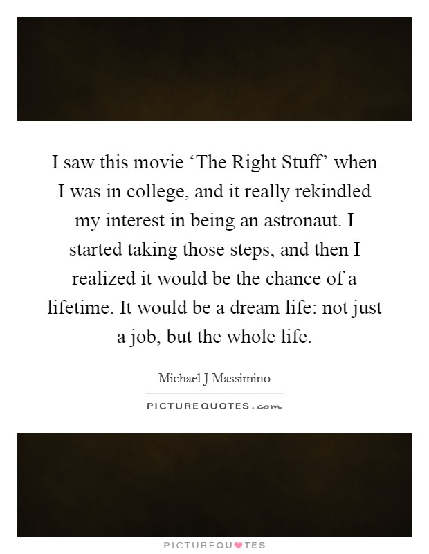 I saw this movie 'The Right Stuff' when I was in college, and it really rekindled my interest in being an astronaut. I started taking those steps, and then I realized it would be the chance of a lifetime. It would be a dream life: not just a job, but the whole life Picture Quote #1