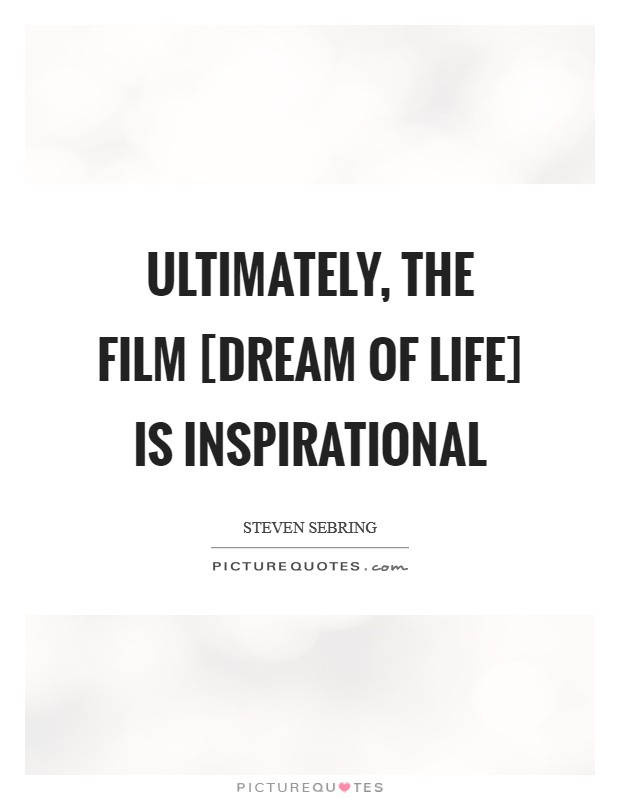 Ultimately, the film [Dream of Life] is inspirational Picture Quote #1