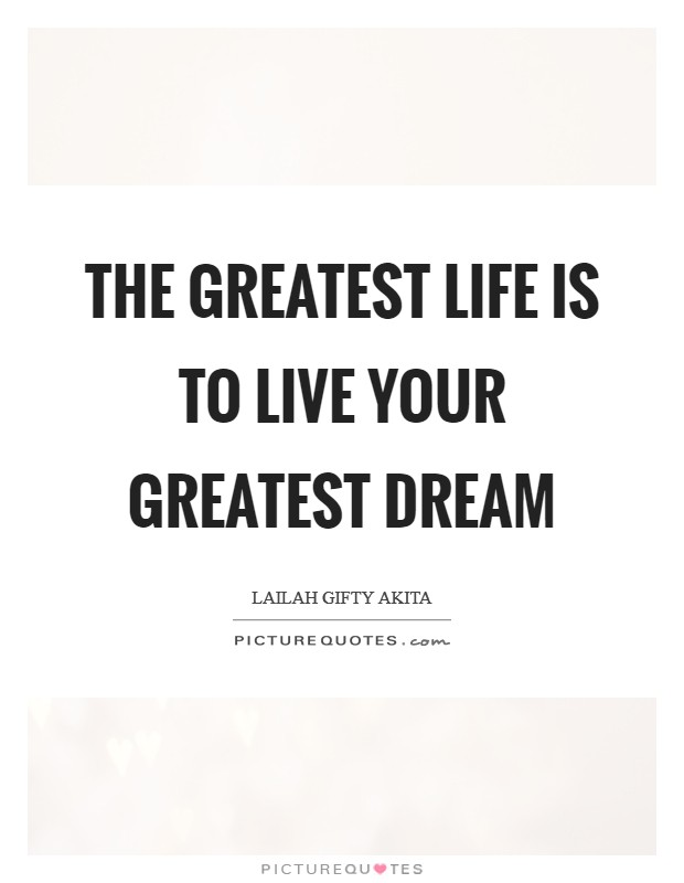 The greatest life is to live your greatest dream Picture Quote #1