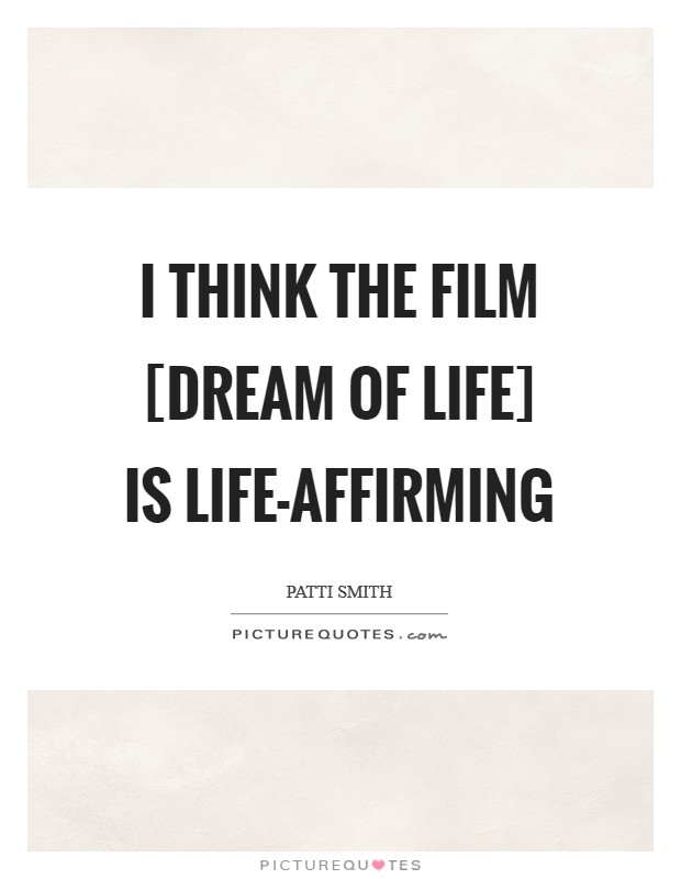 I think the film [Dream of Life] is life-affirming Picture Quote #1