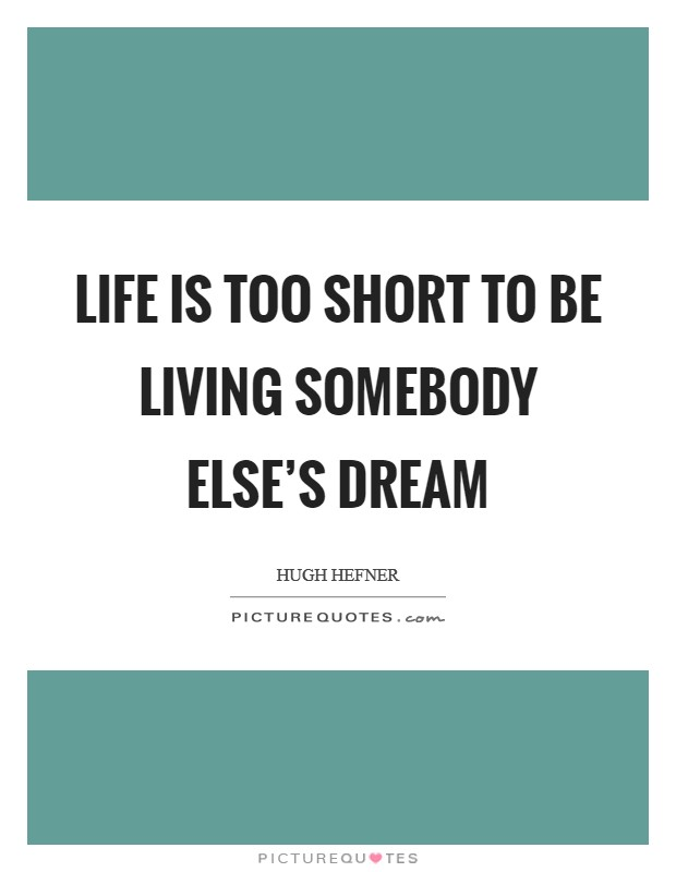 Life is too short to be living somebody else's dream Picture Quote #1