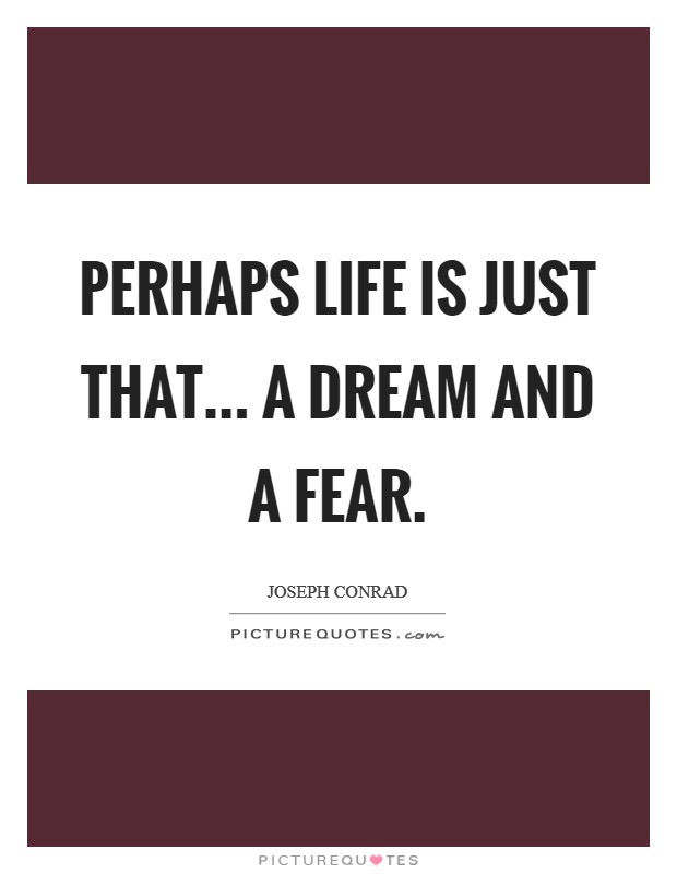 Perhaps life is just that... a dream and a fear Picture Quote #1