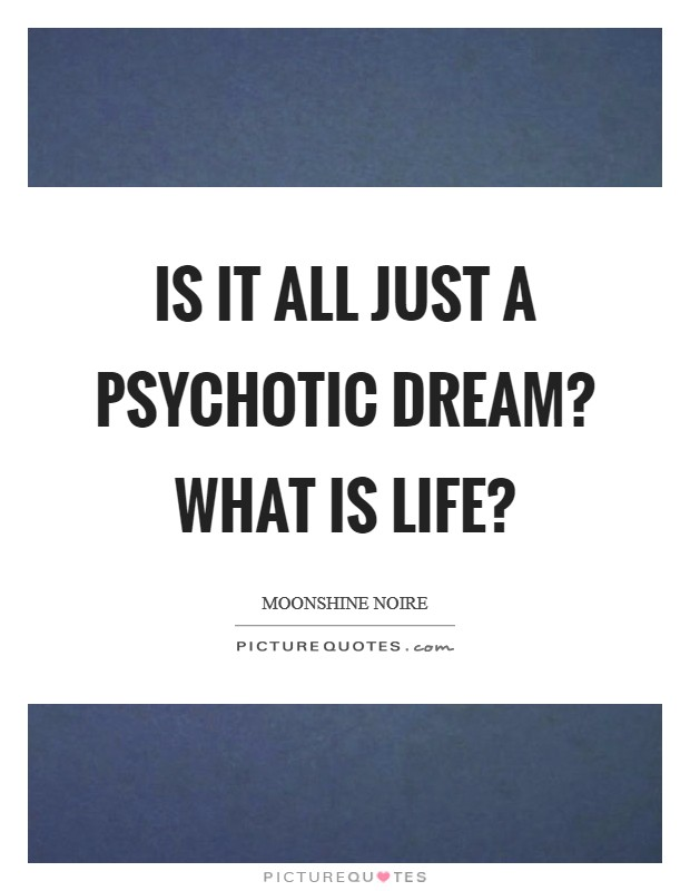 Is it all just a psychotic dream? What is life? Picture Quote #1