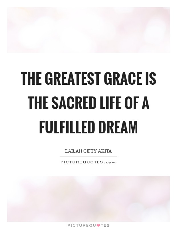 The greatest grace is the sacred life of a fulfilled dream Picture Quote #1