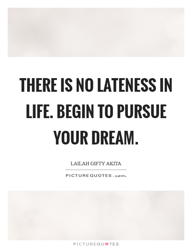 There is no lateness in life. Begin to pursue your dream Picture Quote #1