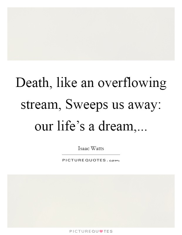 Death, like an overflowing stream, Sweeps us away: our life's a dream, Picture Quote #1