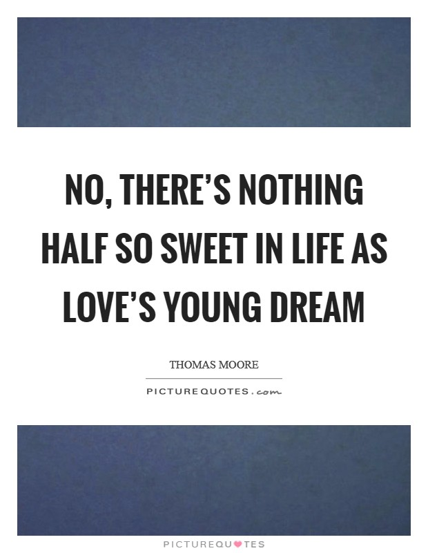 No, there's nothing half so sweet in life as love's young dream Picture Quote #1