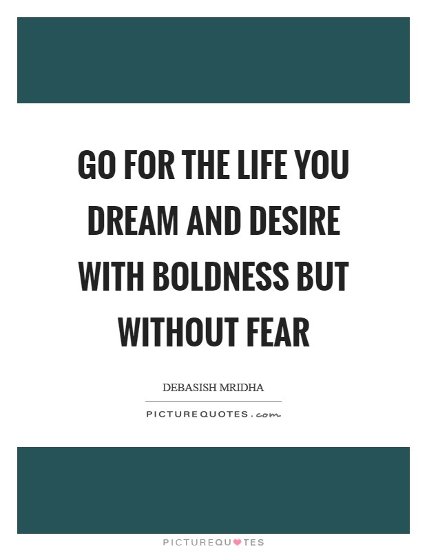 Go for the life you dream and desire with boldness but without fear Picture Quote #1