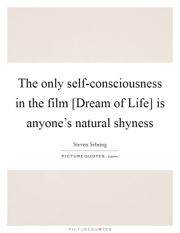 The only self-consciousness in the film [Dream of Life] is anyone's natural shyness Picture Quote #1