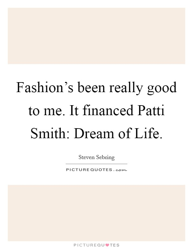 Fashion's been really good to me. It financed Patti Smith: Dream of Life Picture Quote #1