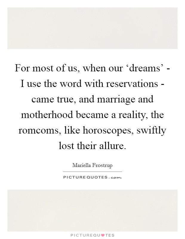 For most of us, when our 'dreams' - I use the word with reservations - came true, and marriage and motherhood became a reality, the romcoms, like horoscopes, swiftly lost their allure Picture Quote #1