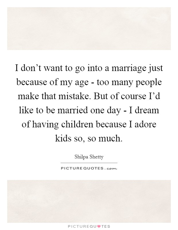 I don't want to go into a marriage just because of my age - too many people make that mistake. But of course I'd like to be married one day - I dream of having children because I adore kids so, so much. Picture Quote #1