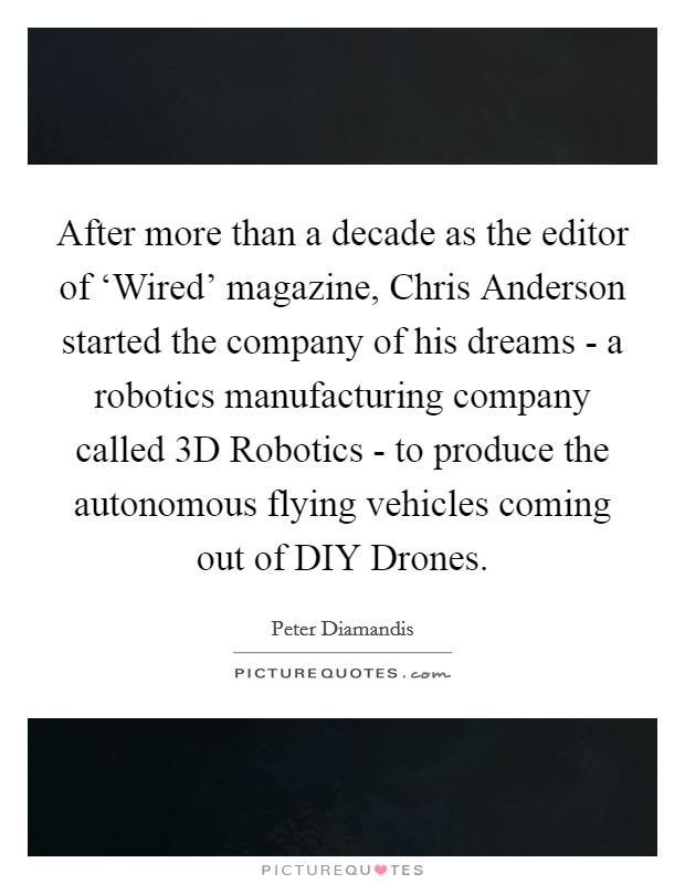 After more than a decade as the editor of 'Wired' magazine, Chris Anderson started the company of his dreams - a robotics manufacturing company called 3D Robotics - to produce the autonomous flying vehicles coming out of DIY Drones Picture Quote #1