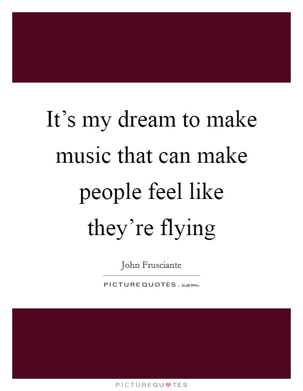 It's my dream to make music that can make people feel like they're flying Picture Quote #1
