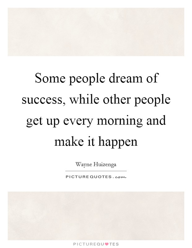 Some people dream of success, while other people get up every morning and make it happen Picture Quote #1