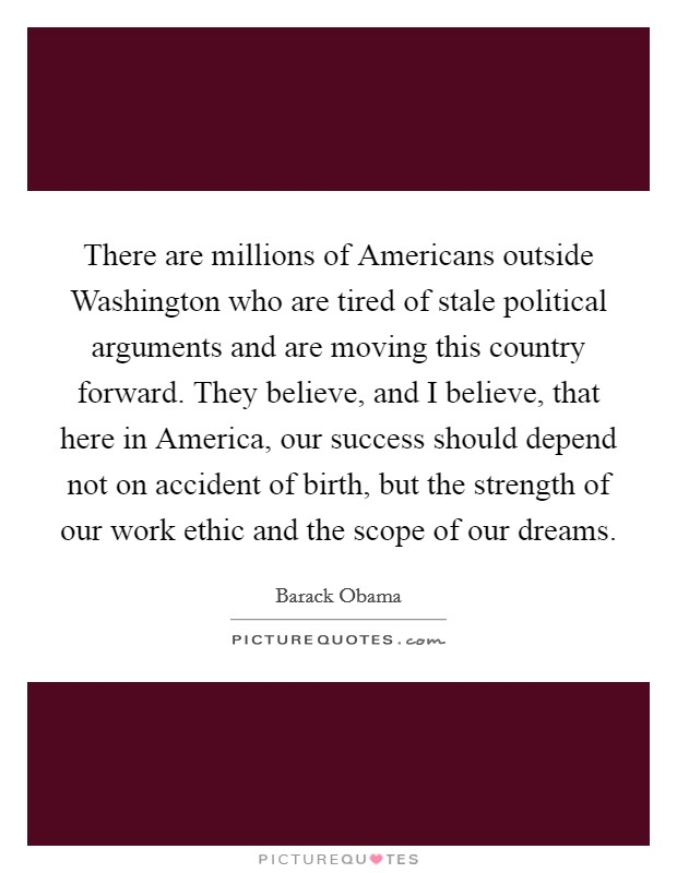 There are millions of Americans outside Washington who are tired of stale political arguments and are moving this country forward. They believe, and I believe, that here in America, our success should depend not on accident of birth, but the strength of our work ethic and the scope of our dreams Picture Quote #1