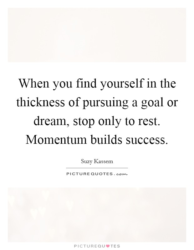 When you find yourself in the thickness of pursuing a goal or dream, stop only to rest. Momentum builds success Picture Quote #1