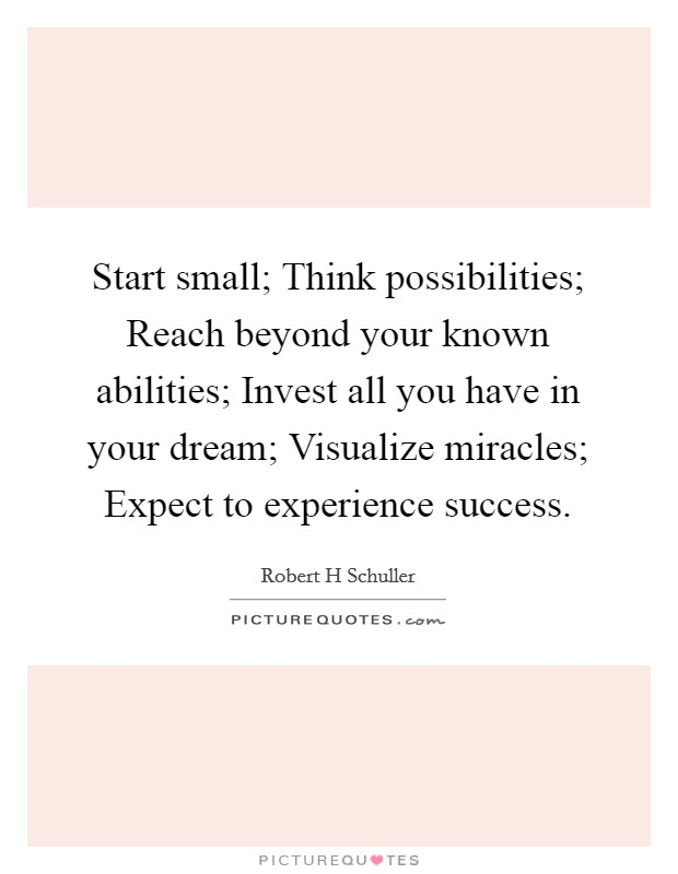 Start small; Think possibilities; Reach beyond your known abilities; Invest all you have in your dream; Visualize miracles; Expect to experience success Picture Quote #1