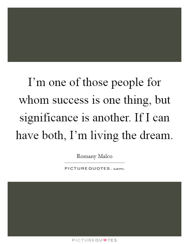 I'm one of those people for whom success is one thing, but significance is another. If I can have both, I'm living the dream Picture Quote #1