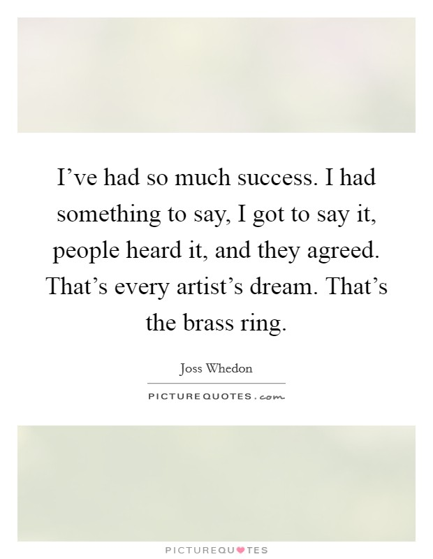 I've had so much success. I had something to say, I got to say it, people heard it, and they agreed. That's every artist's dream. That's the brass ring Picture Quote #1