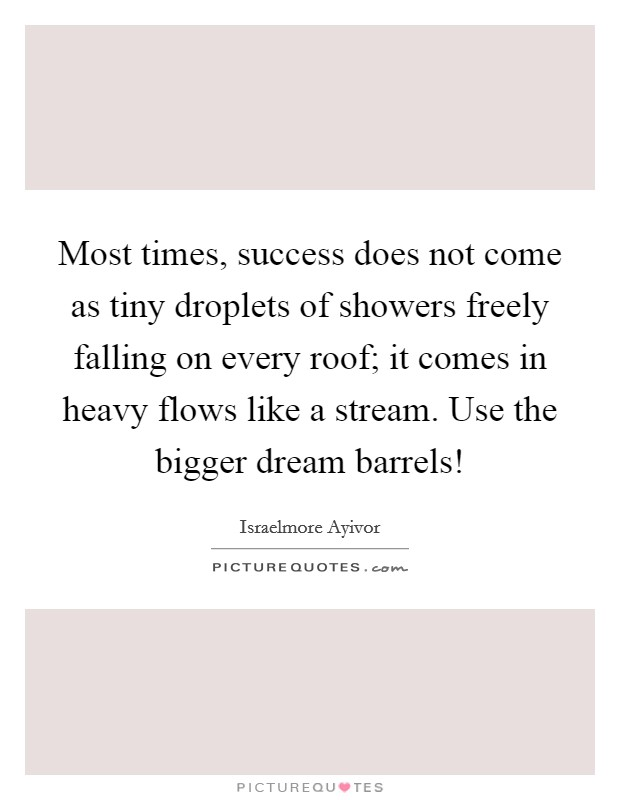 Most times, success does not come as tiny droplets of showers freely falling on every roof; it comes in heavy flows like a stream. Use the bigger dream barrels! Picture Quote #1