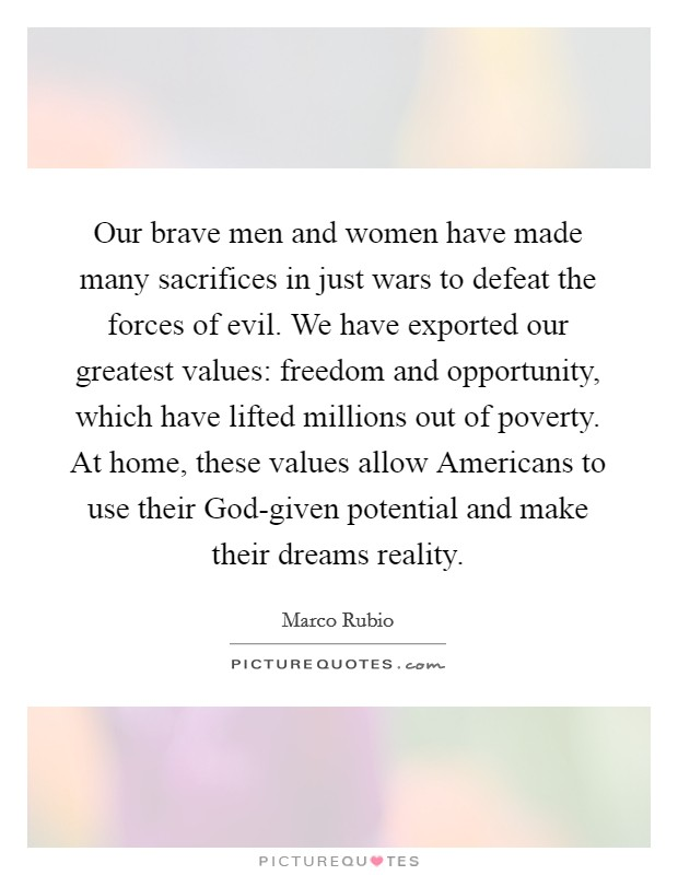Our brave men and women have made many sacrifices in just wars to defeat the forces of evil. We have exported our greatest values: freedom and opportunity, which have lifted millions out of poverty. At home, these values allow Americans to use their God-given potential and make their dreams reality Picture Quote #1