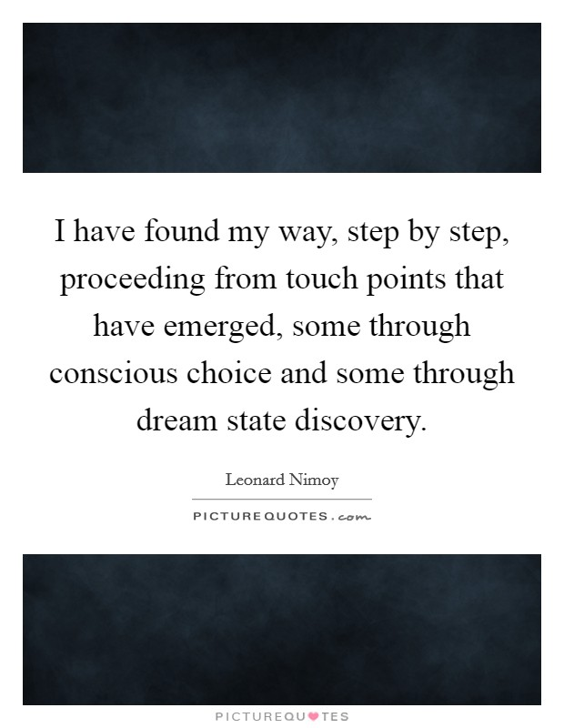 I have found my way, step by step, proceeding from touch points that have emerged, some through conscious choice and some through dream state discovery Picture Quote #1