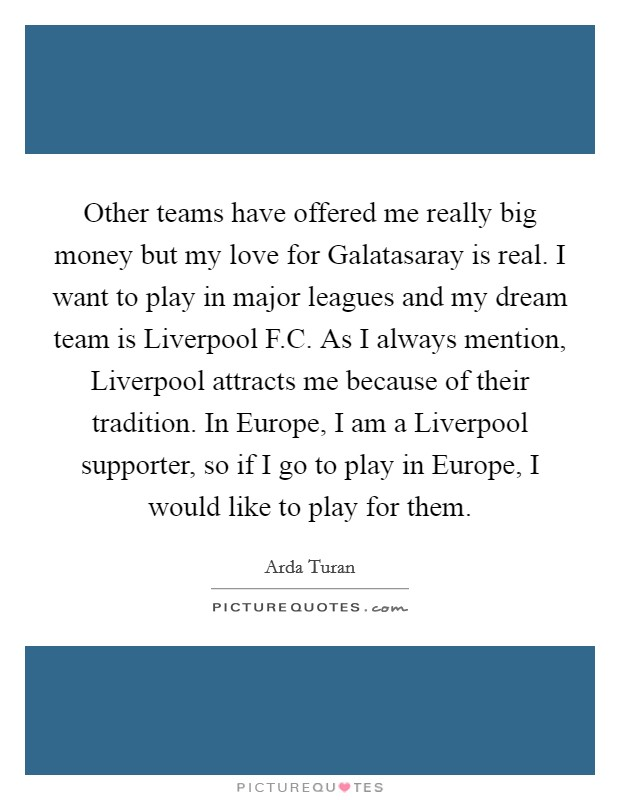 Other teams have offered me really big money but my love for Galatasaray is real. I want to play in major leagues and my dream team is Liverpool F.C. As I always mention, Liverpool attracts me because of their tradition. In Europe, I am a Liverpool supporter, so if I go to play in Europe, I would like to play for them Picture Quote #1