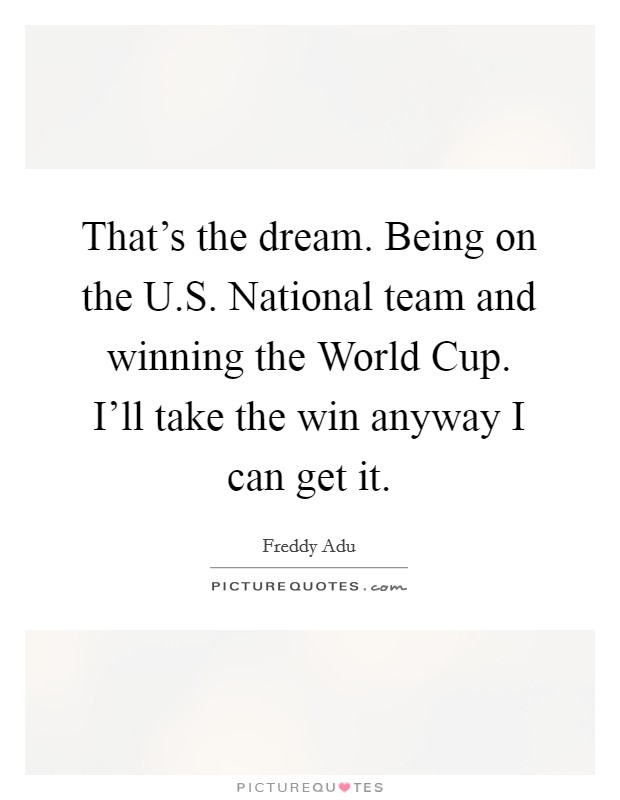 That's the dream. Being on the U.S. National team and winning the World Cup. I'll take the win anyway I can get it Picture Quote #1