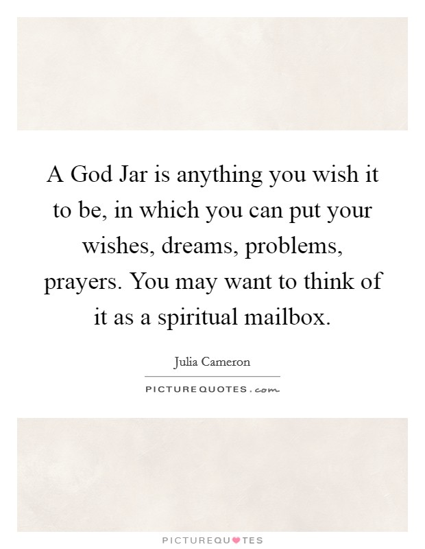 A God Jar is anything you wish it to be, in which you can put your wishes, dreams, problems, prayers. You may want to think of it as a spiritual mailbox Picture Quote #1