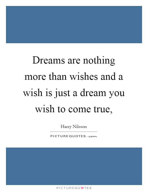 Dreams are nothing more than wishes and a wish is just a dream you wish to come true, Picture Quote #1