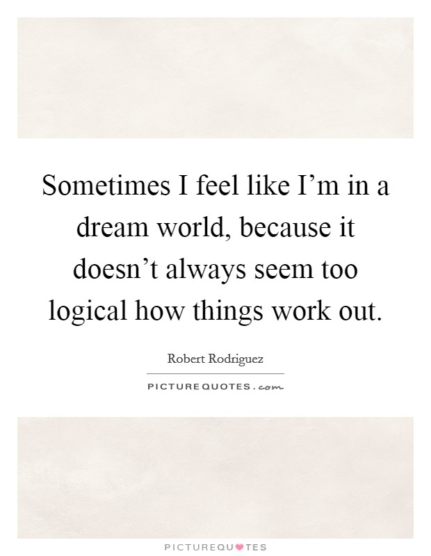 Sometimes I feel like I'm in a dream world, because it doesn't always seem too logical how things work out Picture Quote #1