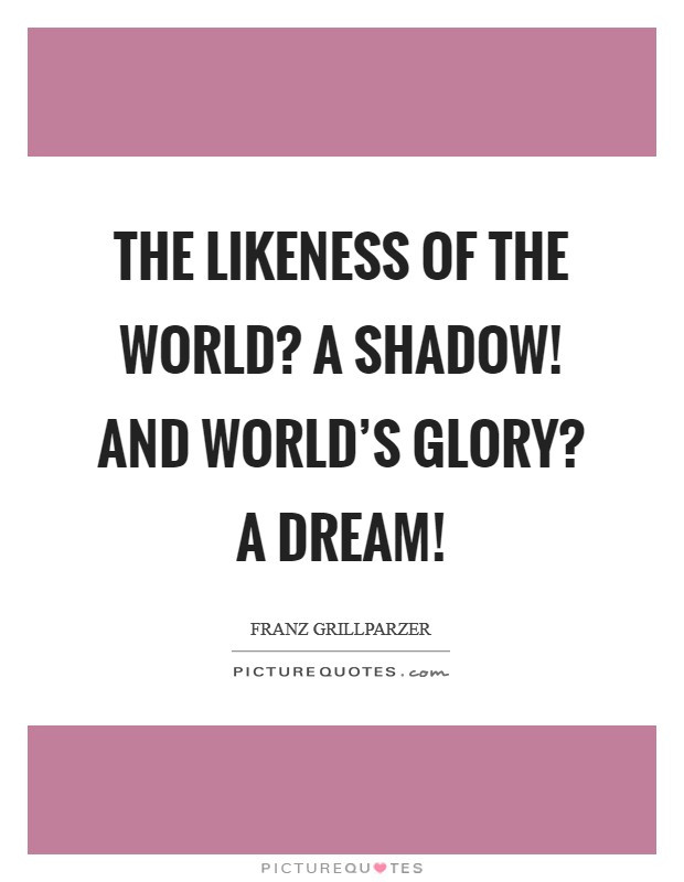 The likeness of the world? A shadow! And world's glory? A dream! Picture Quote #1