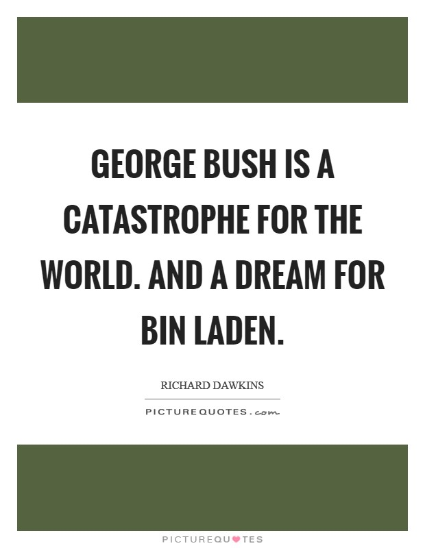George Bush is a catastrophe for the world. And a dream for Bin Laden Picture Quote #1