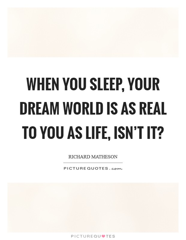 When you sleep, your dream world is as real to you as life, isn't it? Picture Quote #1