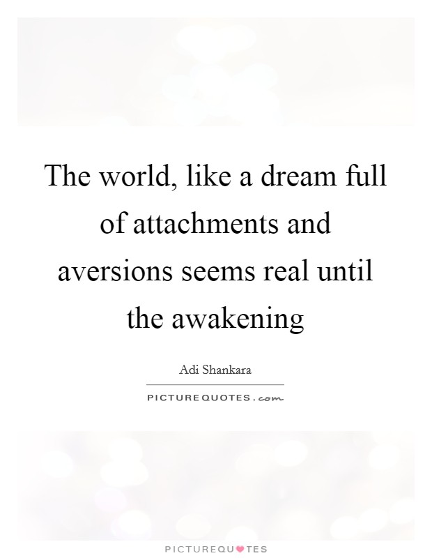The world, like a dream full of attachments and aversions seems real until the awakening Picture Quote #1