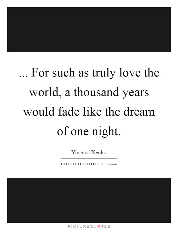 ... For such as truly love the world, a thousand years would fade like the dream of one night Picture Quote #1