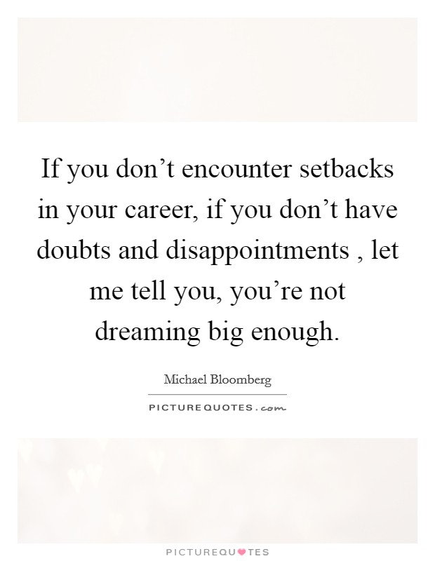 If you don't encounter setbacks in your career, if you don't have doubts and disappointments , let me tell you, you're not dreaming big enough Picture Quote #1